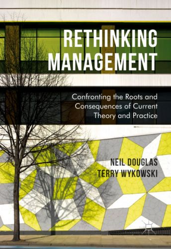 Rethinking Management: Confronting the Roots and Consequences of Current Theory and Practice