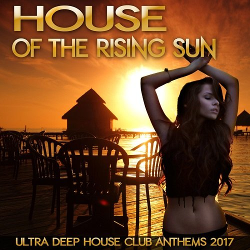 House Of The Rising Sun: Ultra Deep House Club Anthems 2017