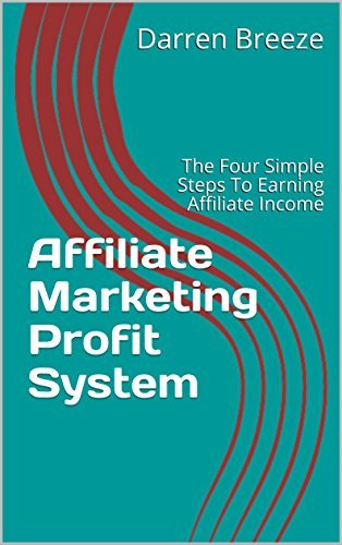 Affiliate Marketing Profit System: The Four Simple Steps To Earning Affiliate Income