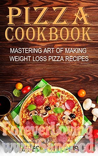 Pizza Cookbook Mastering Art of Making Weight Loss Pizza Recipes