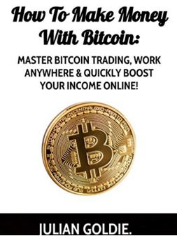 How To Make Money With Bitcoin: Master Bitcoin Trading, Work Anywhere & Quickly Boost Your Income