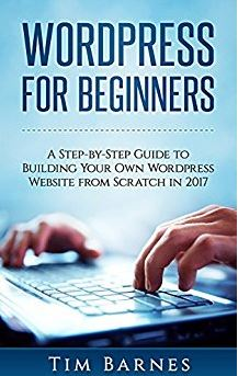 Wordpress for Beginners A Step-by-Step Guide to Building Your Own WordPress Website from Scratch in 2017