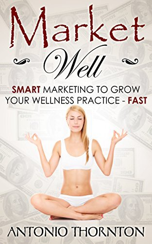Market Well: Smart Marketing to Grow Your Wellness Practice...FAST