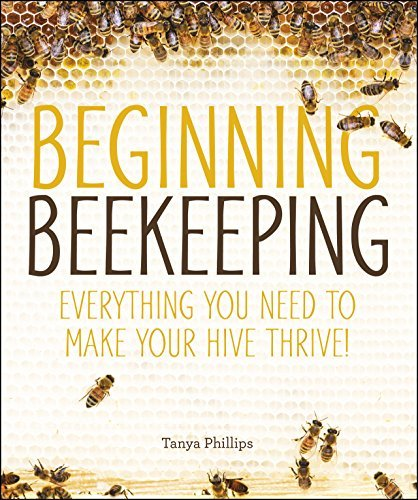 Beginning Beekeeping: Everything You Need to Make Your Hive Thrive! [Kindle Edition]