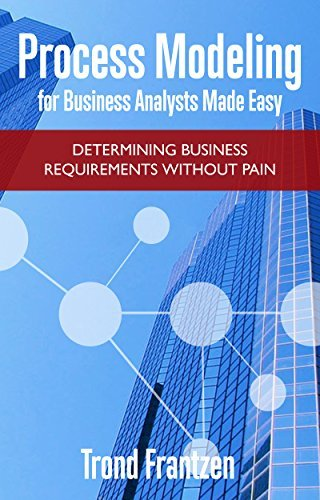 Process Modeling for Business Analysts Made Easy: Determining Business Requirements without Pain [Print Replica]