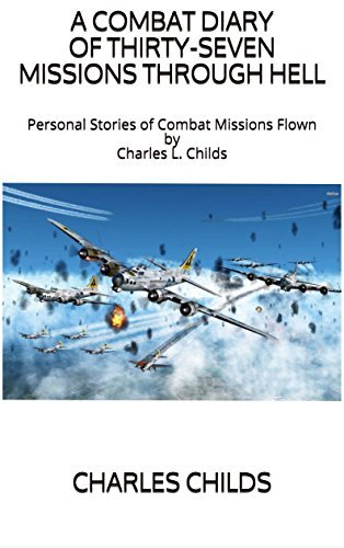 A Combat Diary of Thirty-Seven Missions Through Hell Personal Stories of Combat Missions Flown