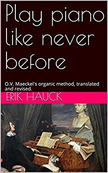 Play piano like never before: O.V. Maeckel's organic method, translated and revised