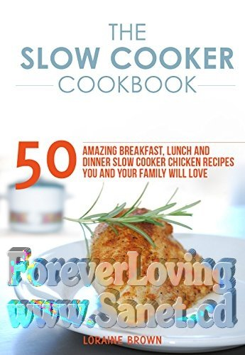 The Slow Cooker Cookbook 50 Amazing Breakfast, Lunch and Dinner Slow Cooker Chicken Recipes You and Your Family will Love