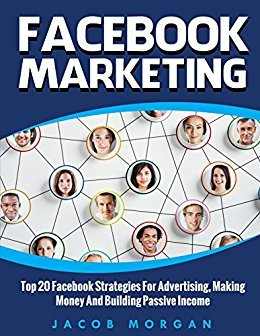 Facebook Marketing: Top 20 Facebook Strategies For Advertising, Making Money And Building Passive Income