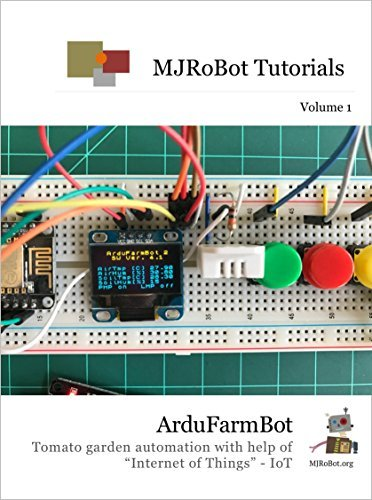 "ArduFarmBot: Tomato garden automation with help of ""Internet of Things"" - IoT ( MJRoBot Tutorials Book 1)"