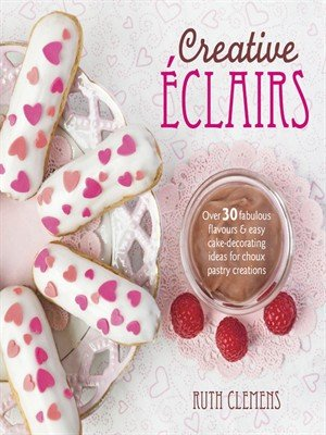 Creative Eclairs Over 30 Fabulous Flavours and Easy Cake Decorating Ideas for Eclairs and Other Choux Pastry!