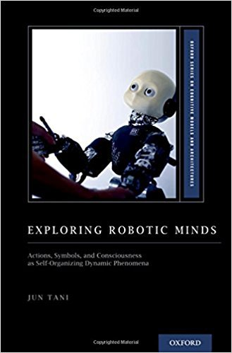 Exploring Robotic Minds Actions, Symbols, and Consciousness as Self-Organizing Dynamic Phenomena