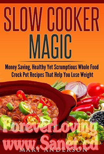 Slow Cooker Magic Money Saving, Healthy Yet Scrumptious Whole Food Crock Pot Recipes That Help You Lose Weight