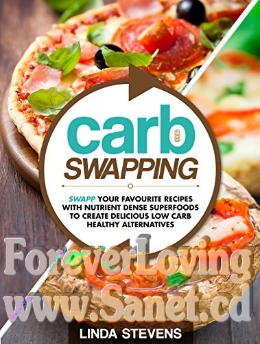 Carb Swapping Swap Your Favorite Recipes with Nutrient Dense Superfoods To Create Delicious, Low Carb Healthy Alternatives