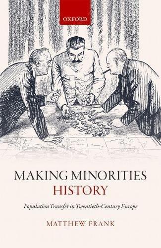 Making Minorities History Population Transfer in Twentieth-Century Europe
