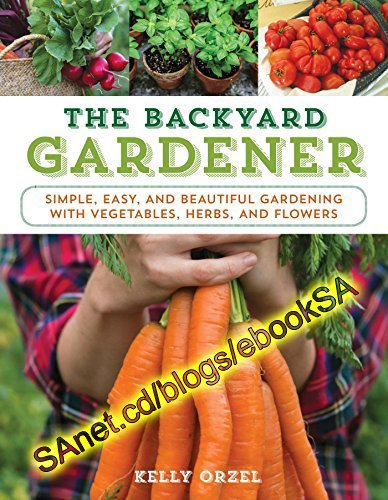 The Backyard Gardener: Simple, Easy, and Beautiful Gardening with Vegetables, Herbs, and Flowers (EPUB)