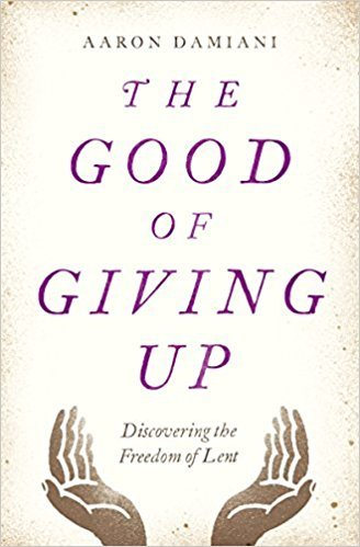 The Good of Giving Up Discovering the Freedom of Lent