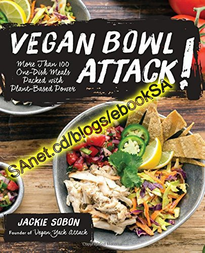 Vegan Bowl Attack! More than 100 One-Dish Meals Packed with Plant-Based Power