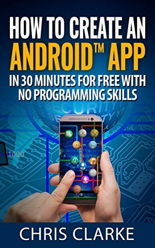 How to create an Android app in less than 30 minutes for Free No Programming Skills Required. (Making Android Apps Book 1)