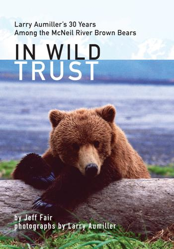 In Wild Trust : Larry Aumiller's 30 Years Among the McNeil River Brown Bears