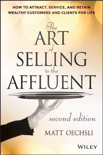 Matt Oechsli – The Art of Selling to the Affluent: How to Attract, Service, and Retain Wealthy Customers and Clients for Life, 2nd Edition