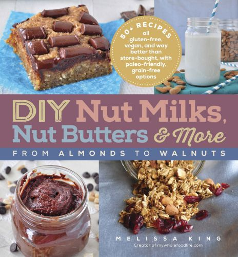 DIY Nut Milks, Nut Butters, and More: From Almonds to Walnuts by Melissa King