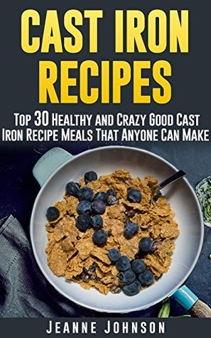 Cast Iron Recipes: Top 30 Healthy and Crazy Good Cast Iron Recipe Meals That Anyone Can Make