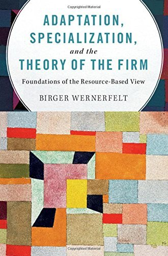 Birger Wernerfelt – Adaptation, Specialization, and the Theory of the Firm: Foundations of the Resource-Based View