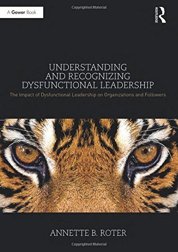 Annette B. Roter – Understanding and Recognizing Dysfunctional Leadership: The Impact of Dysfunctional Leadership on Organizations and Followers