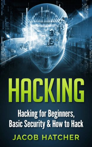 Hacking: Hacking For Beginners and Basic Security: How To Hack by Jacob Hatcher