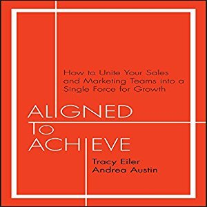 Aligned to Achieve: How to Unite Your Sales and Marketing Teams into a Single Force for Growth (Audiobook)