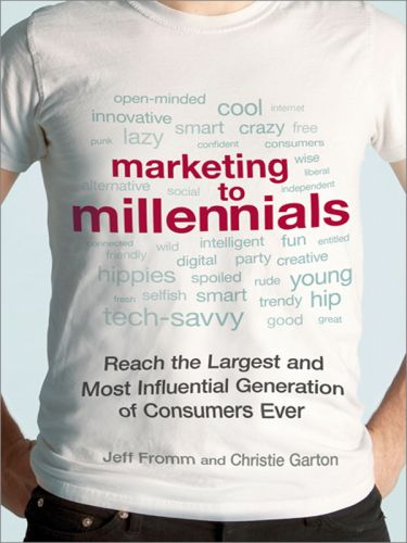 Jeff Fromm, Christie Garton – Marketing to Millennials: Reach the Largest and Most Influential Generation of Consumers Ever