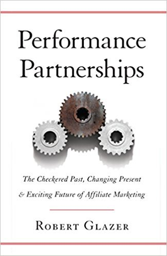 Robert Glazer – Performance Partnerships: The Checkered Past, Changing Present and Exciting Future of Affiliate Marketing