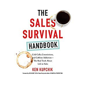 Ken Kupchik – The Sales Survival Handbook: Cold Calls, Commissions, and Caffeine Addiction – The Real Truth About Life in Sales