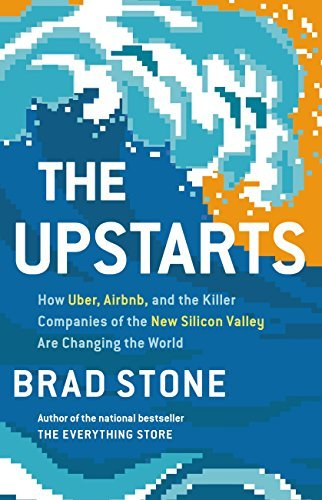 Brad Stone – he Upstarts: How Uber, Airbnb, and the Killer Companies of the New Silicon Valley Are Changing the World
