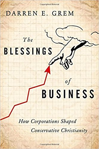 Darren E. Grem – The Blessings of Business: How Corporations Shaped Conservative Christianity