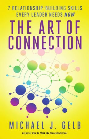 Michael J. Gelb – The Art of Connection: 7 Relationship-Building Skills Every Leader Needs Now