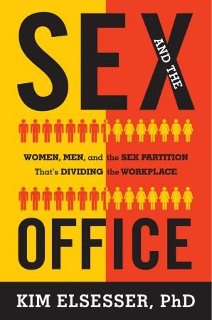 Kim Elsesser – Sex and the Office: Women, Men, and the Sex Partition That's Dividing the Workplace
