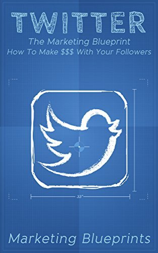 Twitter: The Marketing Blueprint – How To Make $$$ With Your Followers (Marketing Blueprints Book 4)