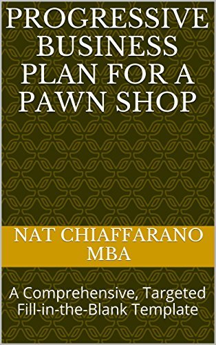 Nat Chiaffarano MBA – Progressive Business Plan for a Pawn Shop: A Comprehensive, Targeted Fill-in-the-Blank Template