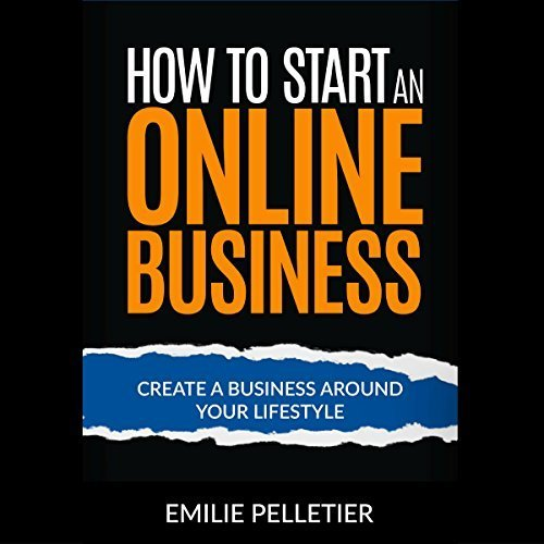 Emilie Pelletier – How to Start an Online Business: Create a Business Around Your Lifestyle [Audiobook]