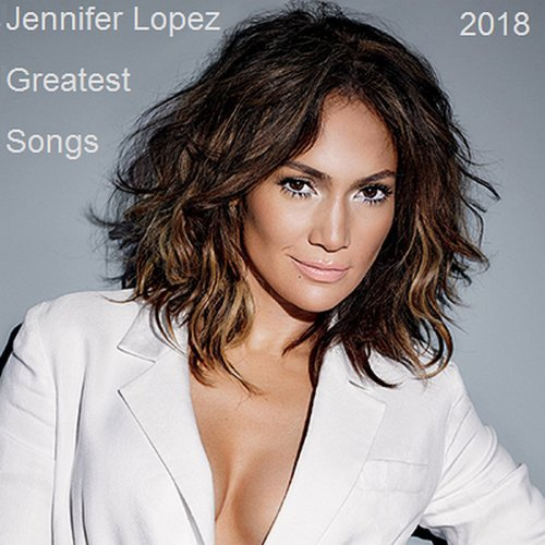 Jennifer Lopez - Greatest Songs (2018)