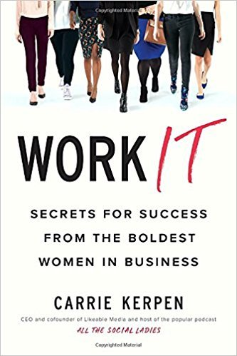 Carrie Kerpen – Work It: Secrets For Success From The Boldest Women In Business