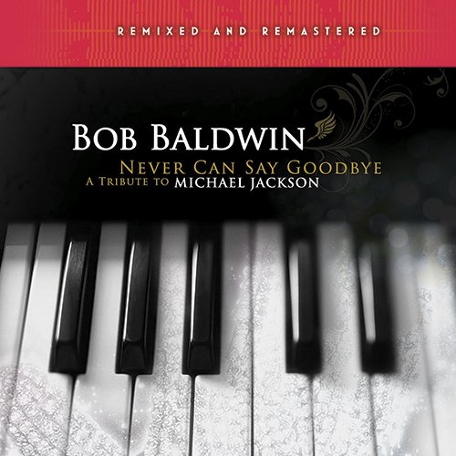 Bob Baldwin - Never Can Say Goodbye - A Tribute To Michael Jackson (Remixed and Remastered) (2017)
