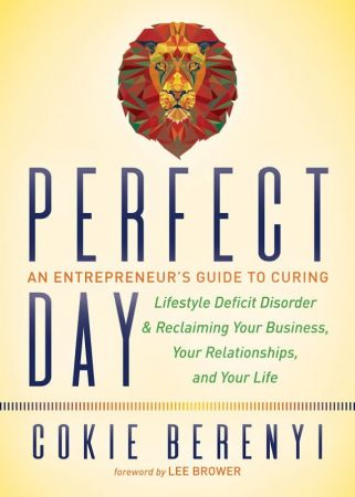 Perfect Day: An Entrepreneur's Guide to Curing Lifestyle Deficit Disorder and Reclaiming Your Business, Your Relationships...