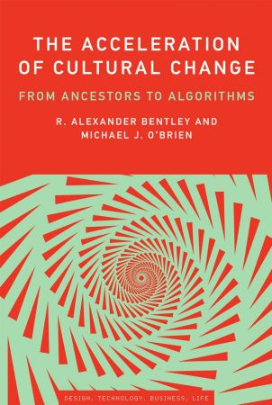 R. Alexander Bentley,‎ Michael J. O'Brien,‎ John Maeda – The Acceleration of Cultural Change: From Ancestors to Algorithms