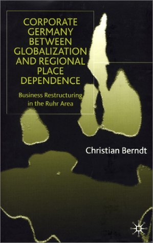 C. Berndt – Corporate Germany Between Globalization and Regional Place Dependence: Business Restructuring in the Ruhr Area