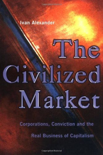 Ivan Alexander – The Civilized Market: Corporations, Conviction and the Real Business of Capitalism