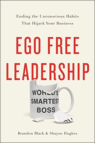 Brandon Black, Shayne Hughes – Ego Free Leadership: Ending the Unconscious Habits that Hijack Your Business