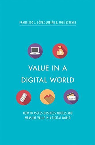 Francisco J. López Lubián,‎ José Esteves – Value in a Digital World: How to assess business models and measure value in a digital world (PDF)